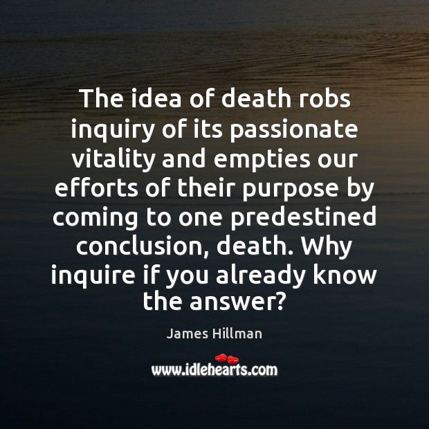 The idea of death robs inquiry of its passionate vitality and empties Image