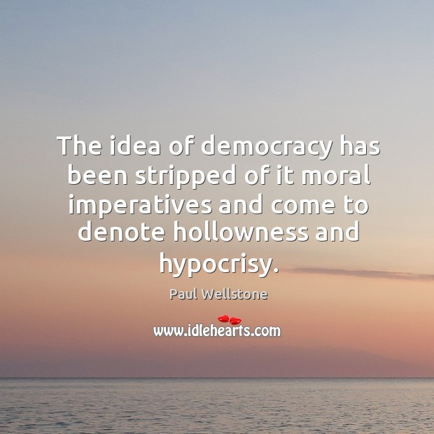 The idea of democracy has been stripped of it moral imperatives and come to denote hollowness and hypocrisy. Paul Wellstone Picture Quote
