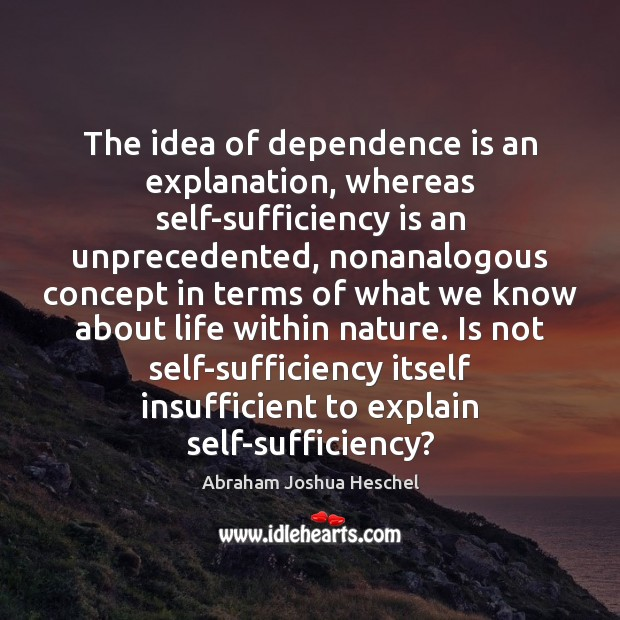 The idea of dependence is an explanation, whereas self-sufficiency is an unprecedented, Abraham Joshua Heschel Picture Quote