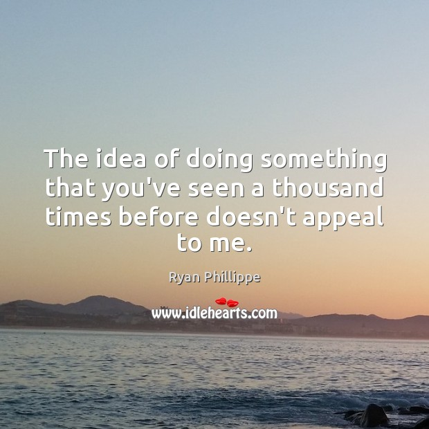 The idea of doing something that you've seen a thousand times before doesn't appeal to me. Ryan Phillippe Picture Quote