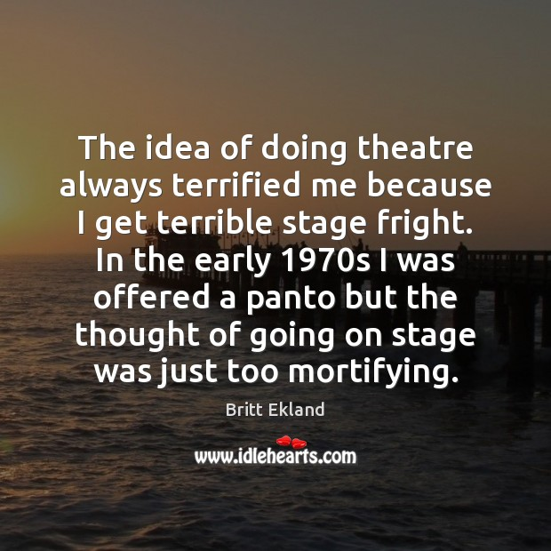 The idea of doing theatre always terrified me because I get terrible Britt Ekland Picture Quote
