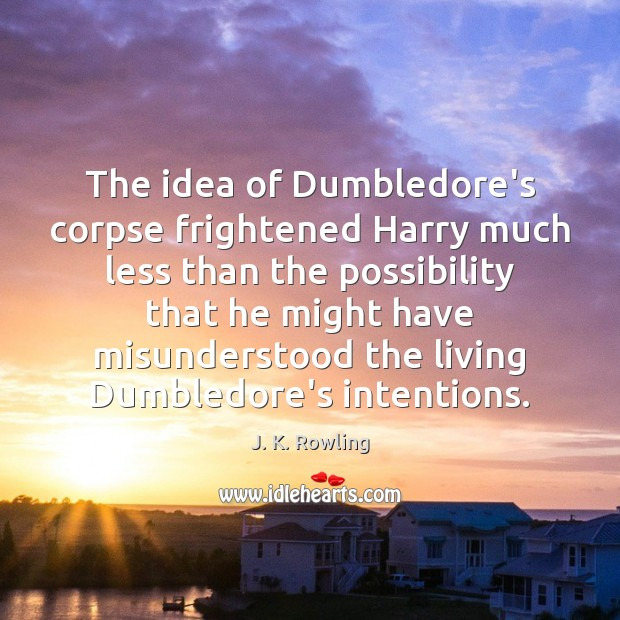 The idea of Dumbledore's corpse frightened Harry much less than the possibility J. K. Rowling Picture Quote