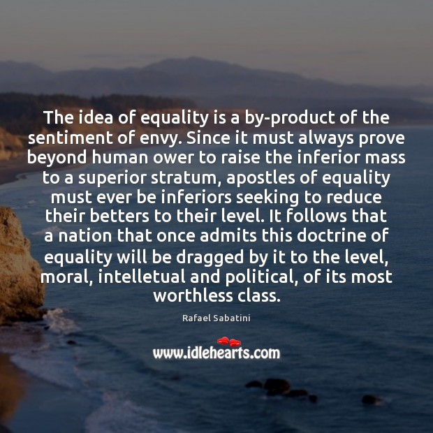 The idea of equality is a by-product of the sentiment of envy. Equality Quotes Image