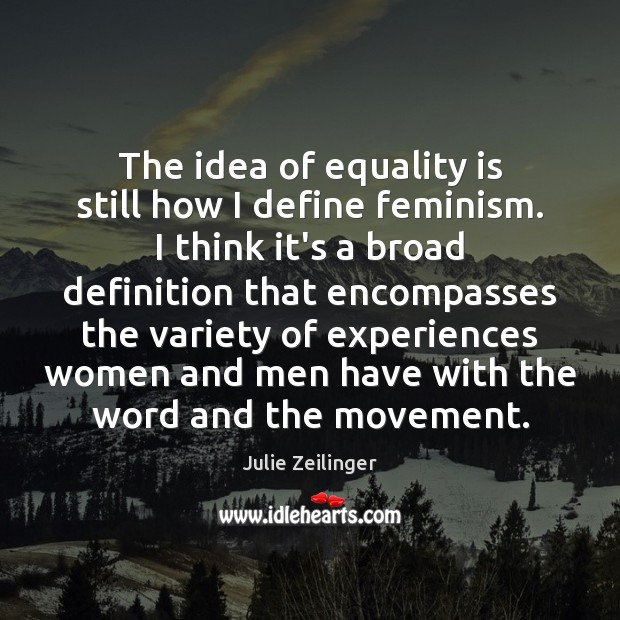 The idea of equality is still how I define feminism. I think Equality Quotes Image