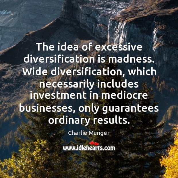 The idea of excessive diversification is madness. Wide diversification, which necessarily includes Image