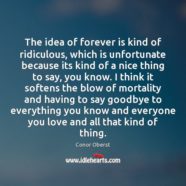 The idea of forever is kind of ridiculous, which is unfortunate because Conor Oberst Picture Quote