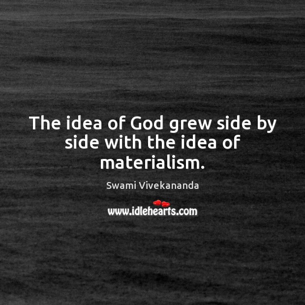 The idea of God grew side by side with the idea of materialism. Image