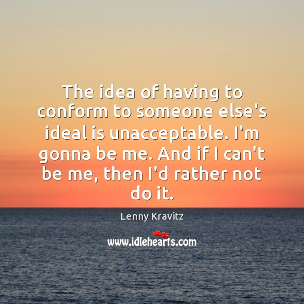 The idea of having to conform to someone else's ideal is unacceptable. Image