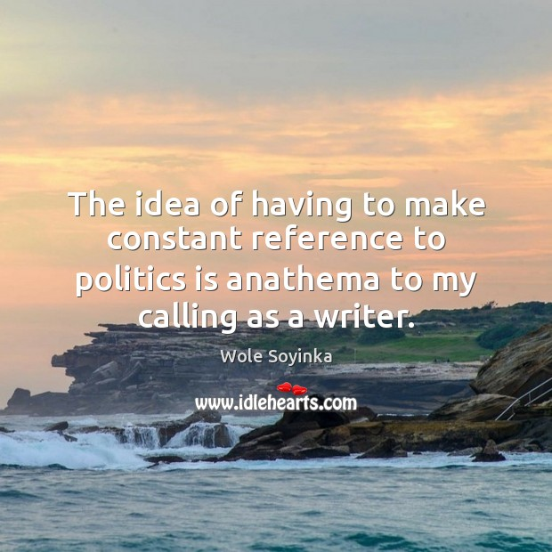 The idea of having to make constant reference to politics is anathema Wole Soyinka Picture Quote