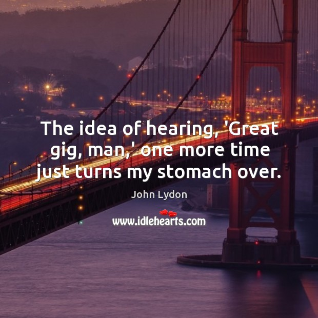 The idea of hearing, 'Great gig, man,' one more time just turns my stomach over. Image