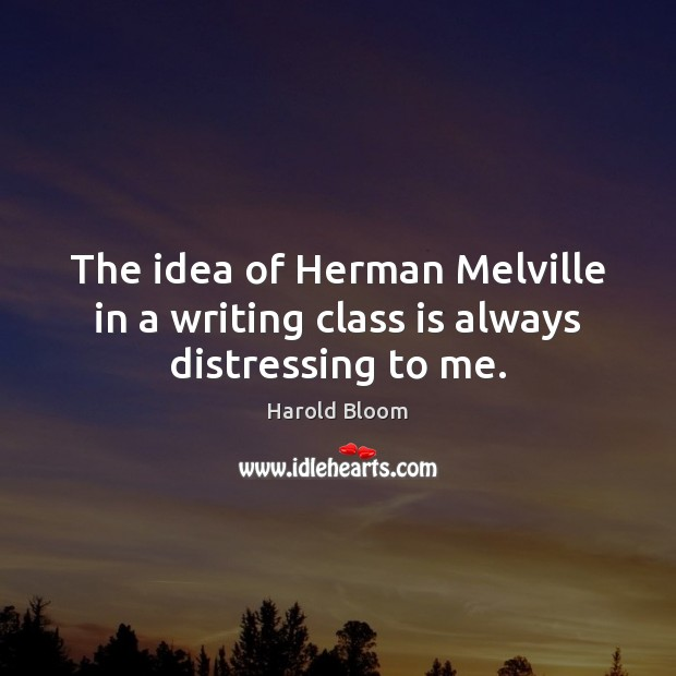 The idea of Herman Melville in a writing class is always distressing to me. Harold Bloom Picture Quote