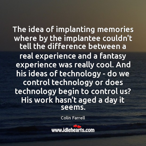 The idea of implanting memories where by the implantee couldn't tell the Colin Farrell Picture Quote