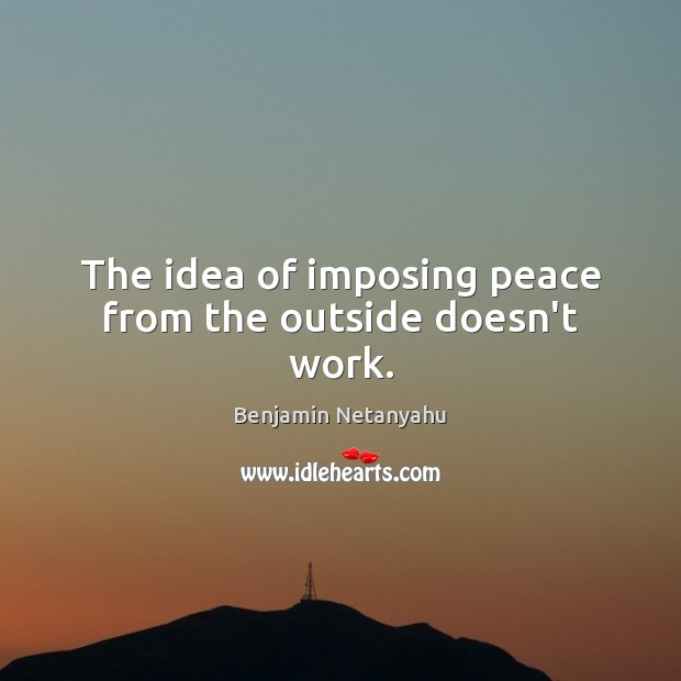 The idea of imposing peace from the outside doesn't work. Benjamin Netanyahu Picture Quote