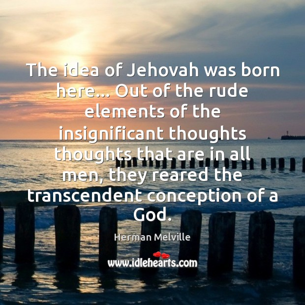 The idea of Jehovah was born here… Out of the rude elements Herman Melville Picture Quote
