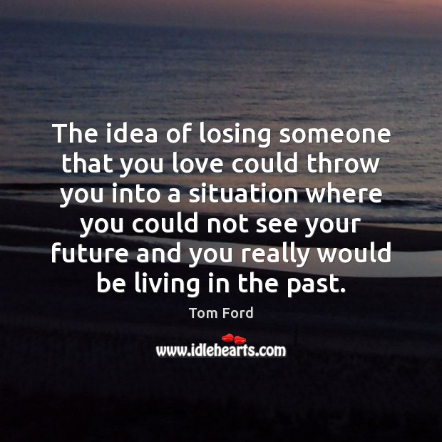 The idea of losing someone that you love could throw you into Image