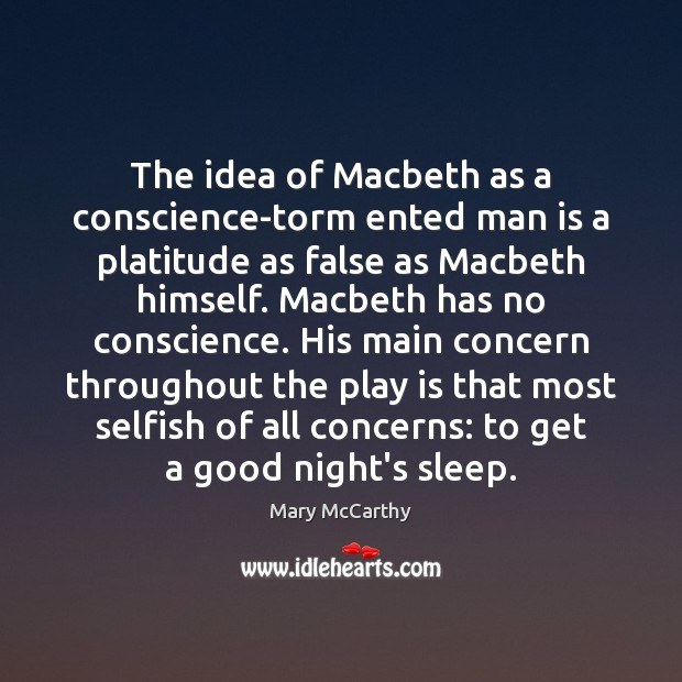 The idea of Macbeth as a conscience-torm ented man is a platitude Mary McCarthy Picture Quote