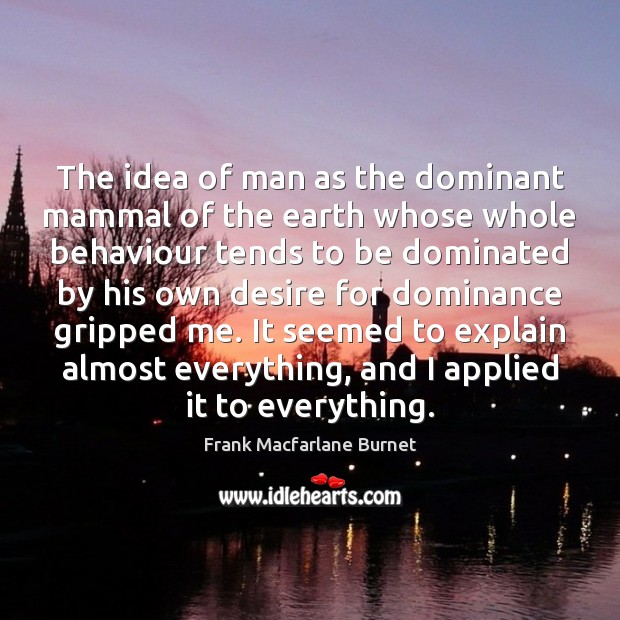 The idea of man as the dominant mammal of the earth whose Image