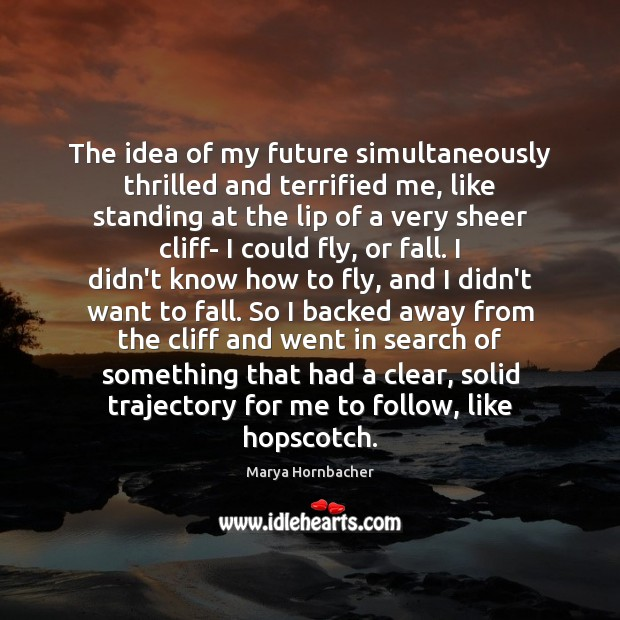The idea of my future simultaneously thrilled and terrified me, like standing Marya Hornbacher Picture Quote