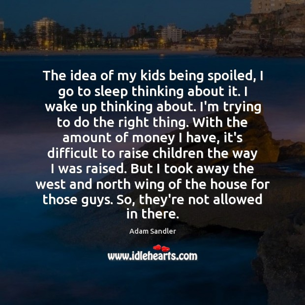 The idea of my kids being spoiled, I go to sleep thinking Adam Sandler Picture Quote