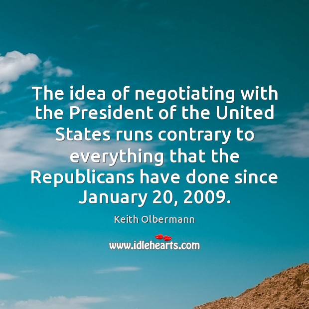 The idea of negotiating with the President of the United States runs Keith Olbermann Picture Quote