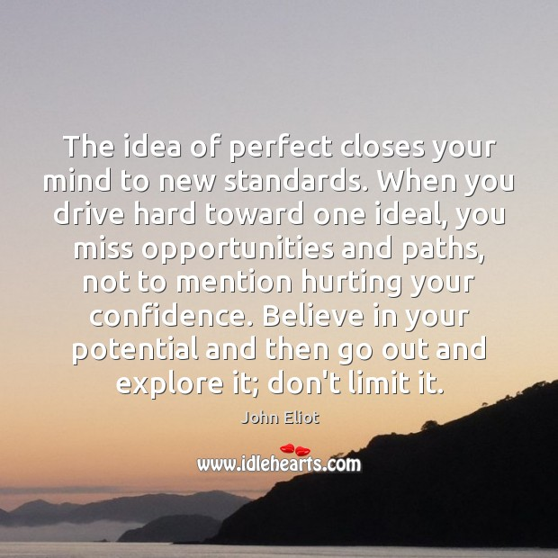 The idea of perfect closes your mind to new standards. When you John Eliot Picture Quote