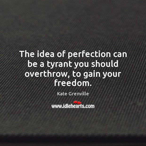 The idea of perfection can be a tyrant you should overthrow, to gain your freedom. Image