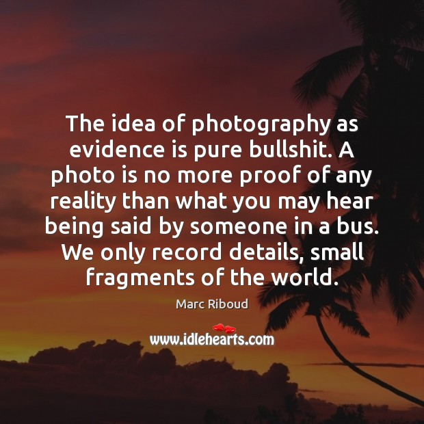 The idea of photography as evidence is pure bullshit. A photo is Reality Quotes Image