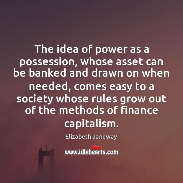 The idea of power as a possession, whose asset can be banked Finance Quotes Image