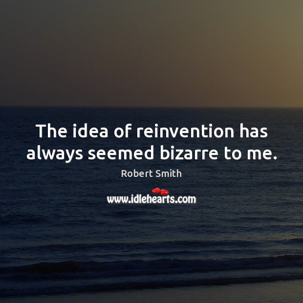 The idea of reinvention has always seemed bizarre to me. Robert Smith Picture Quote