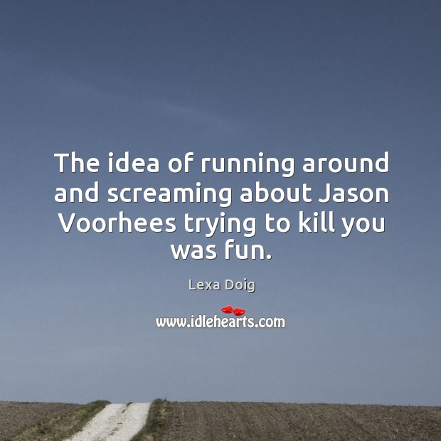 The idea of running around and screaming about jason voorhees trying to kill you was fun. Lexa Doig Picture Quote