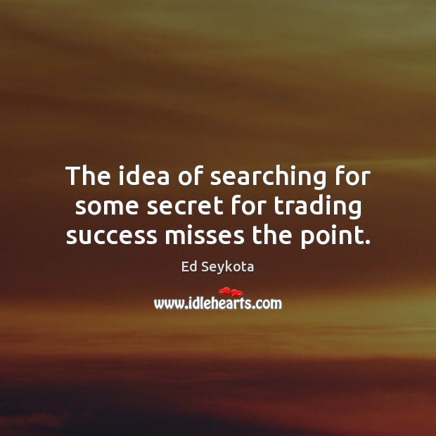 The idea of searching for some secret for trading success misses the point. Ed Seykota Picture Quote