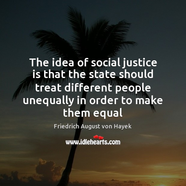 The idea of social justice is that the state should treat different Friedrich August von Hayek Picture Quote