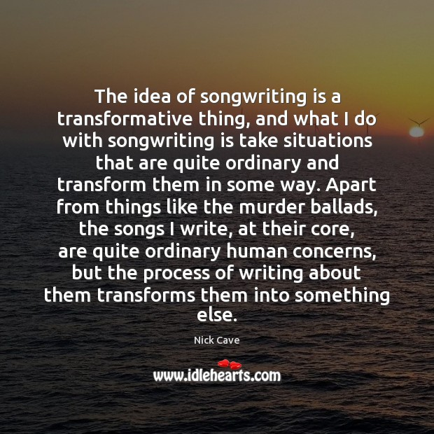 Image, The idea of songwriting is a transformative thing, and what I do