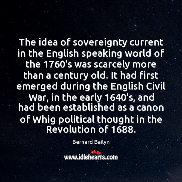 The idea of sovereignty current in the English speaking world of the 1760 Bernard Bailyn Picture Quote