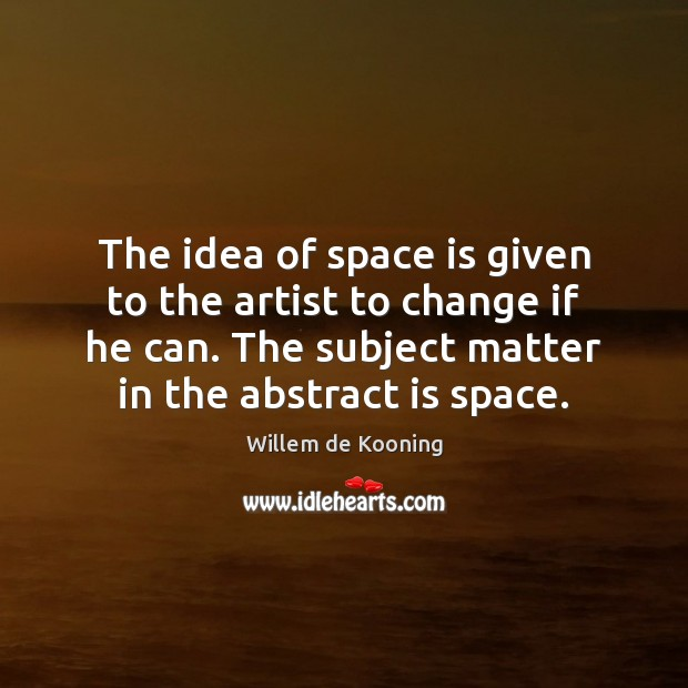 The idea of space is given to the artist to change if Space Quotes Image