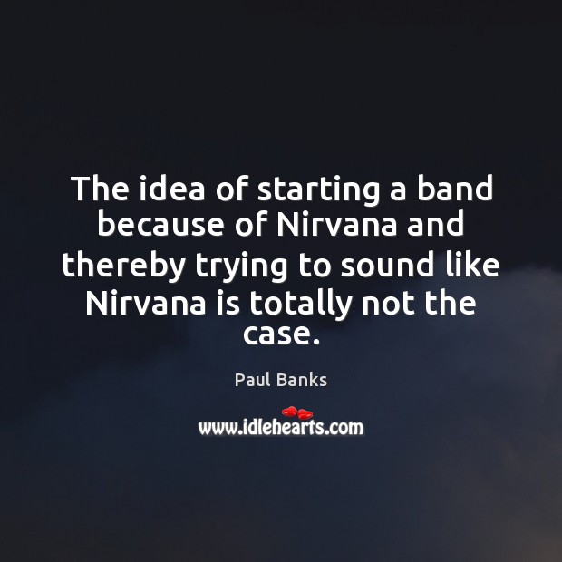 The idea of starting a band because of Nirvana and thereby trying Image