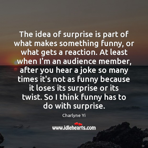 The idea of surprise is part of what makes something funny, or Charlyne Yi Picture Quote
