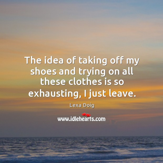 The idea of taking off my shoes and trying on all these clothes is so exhausting, I just leave. Lexa Doig Picture Quote