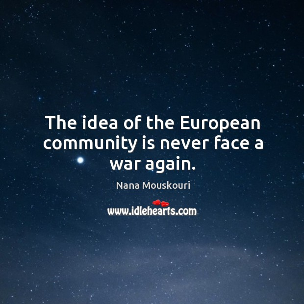 The idea of the european community is never face a war again. Image
