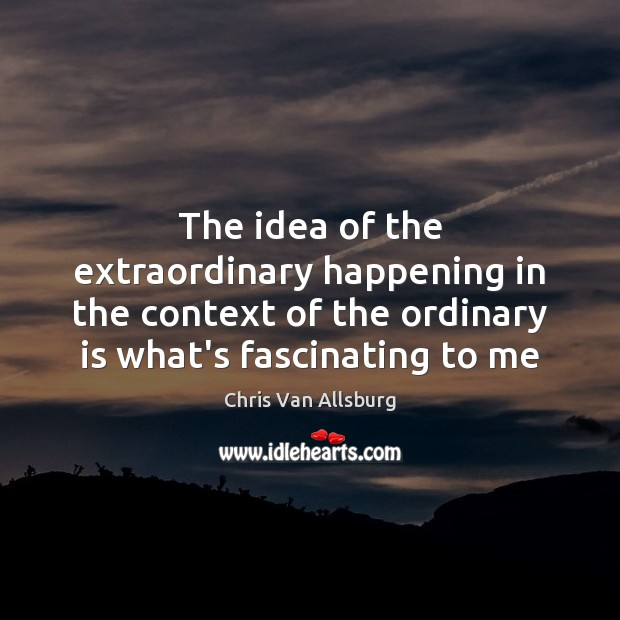The idea of the extraordinary happening in the context of the ordinary Image