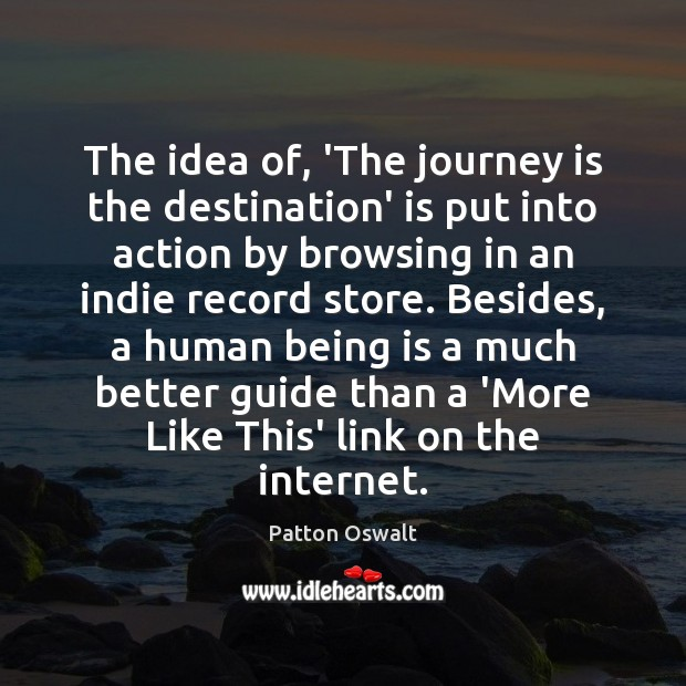 The idea of, 'The journey is the destination' is put into action Patton Oswalt Picture Quote