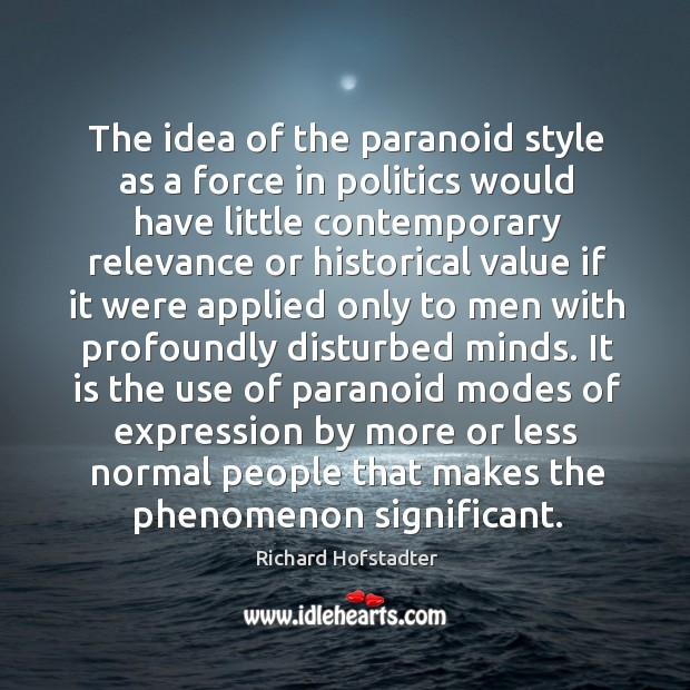 The idea of the paranoid style as a force in politics would Richard Hofstadter Picture Quote