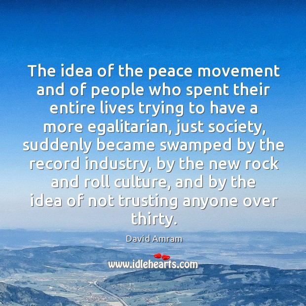 The idea of the peace movement and of people who spent their entire lives trying to have a more egalitarian Image