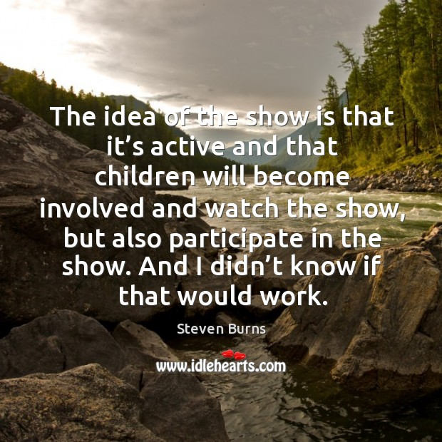 The idea of the show is that it's active and that children will become involved and watch the show Image