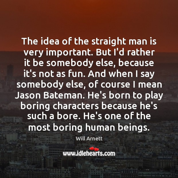 The idea of the straight man is very important. But I'd rather Image