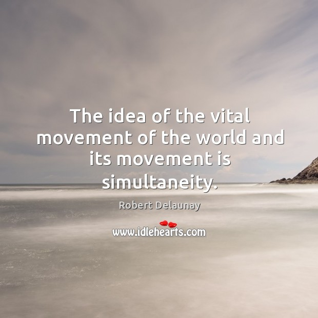 The idea of the vital movement of the world and its movement is simultaneity. Robert Delaunay Picture Quote