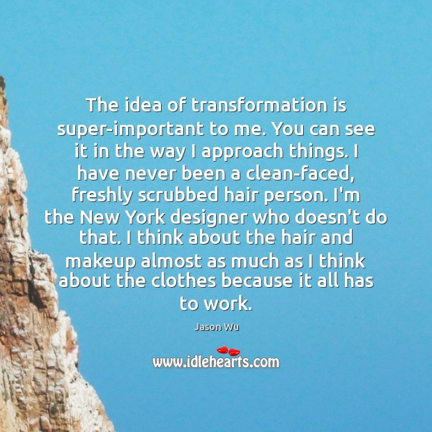 The idea of transformation is super-important to me. You can see it Jason Wu Picture Quote