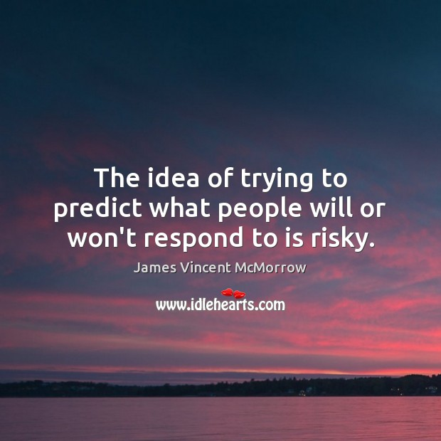 The idea of trying to predict what people will or won't respond to is risky. Image