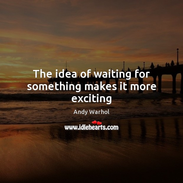 The idea of waiting for something makes it more exciting Image