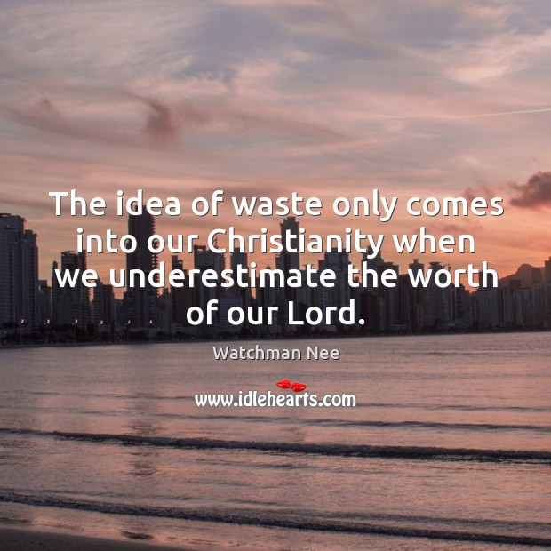 The idea of waste only comes into our Christianity when we underestimate Image